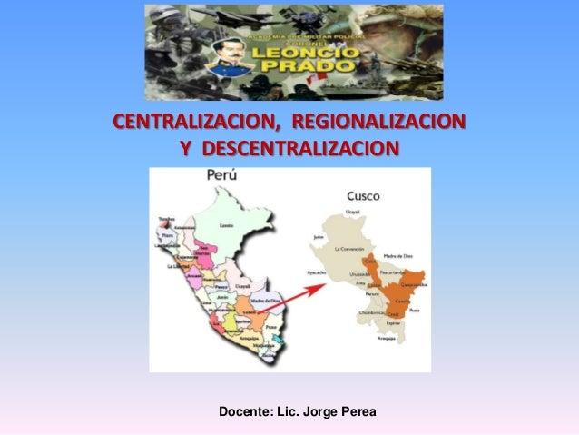 Docente: Lic. Jorge Perea CENTRALIZACION, REGIONALIZACION Y DESCENTRALIZACION