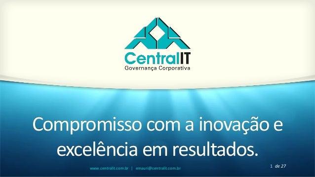 1 de 27www.centralit.com.br   emauri@centralit.com.br Compromisso com a inovação e excelência em resultados.
