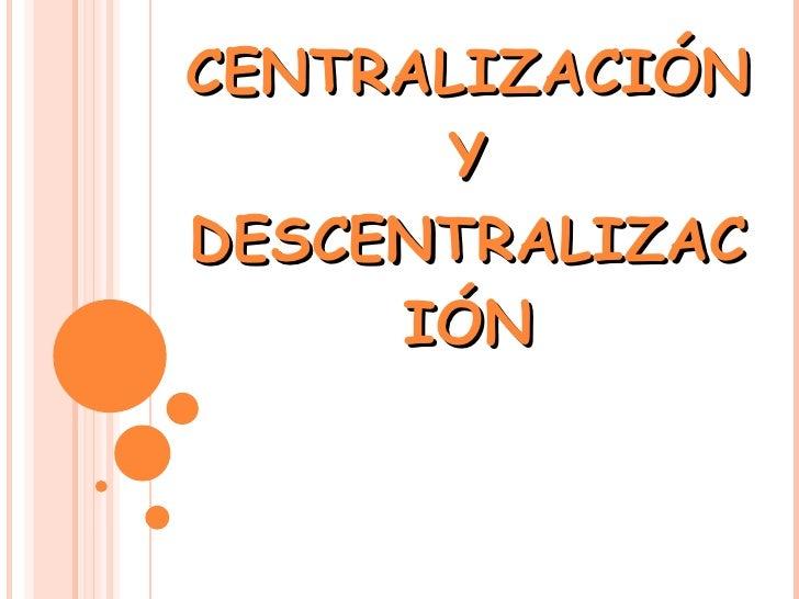 CENTRALIZACIÓN Y DESCENTRALIZACIÓN