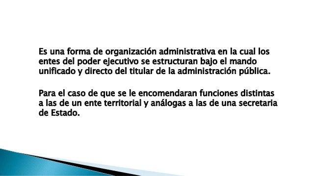 Es una forma de organización administrativa en la cual los entes del poder ejecutivo se estructuran bajo el mando unificad...