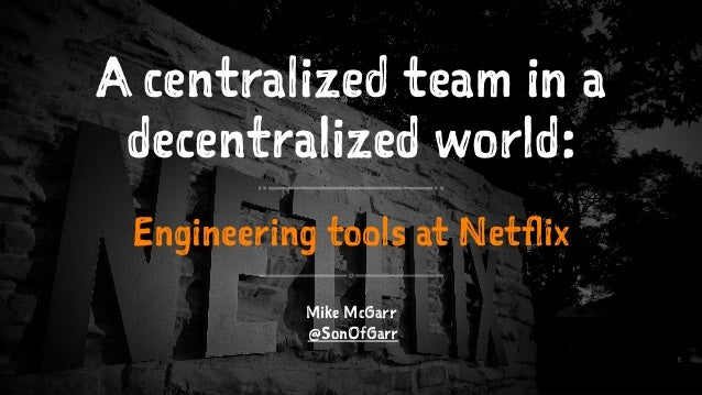 A centralized team in a decentralized world: Engineering tools at Netflix Mike McGarr @SonOfGarr