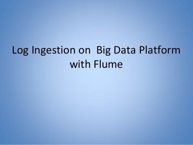 Log Ingestion on Big Data Platform with Flume