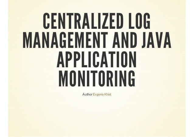 CENTRALIZED LOG MANAGEMENT AND JAVA APPLICATION MONITORING Author Evgeniy Khist