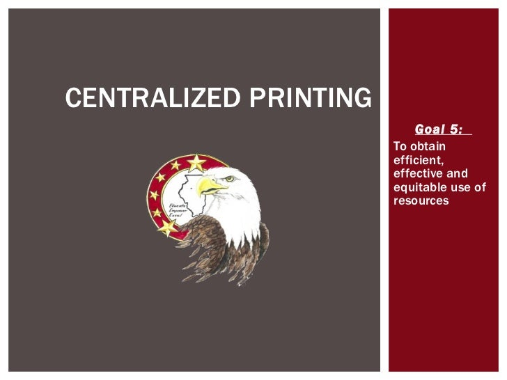 Goal 5:  To obtain efficient, effective and equitable use of resources CENTRALIZED PRINTING