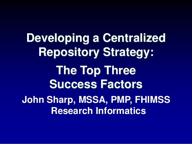 John Sharp, MSSA, PMP, FHIMSS Research Informatics Developing a Centralized Repository Strategy: The Top Three Success Fac...