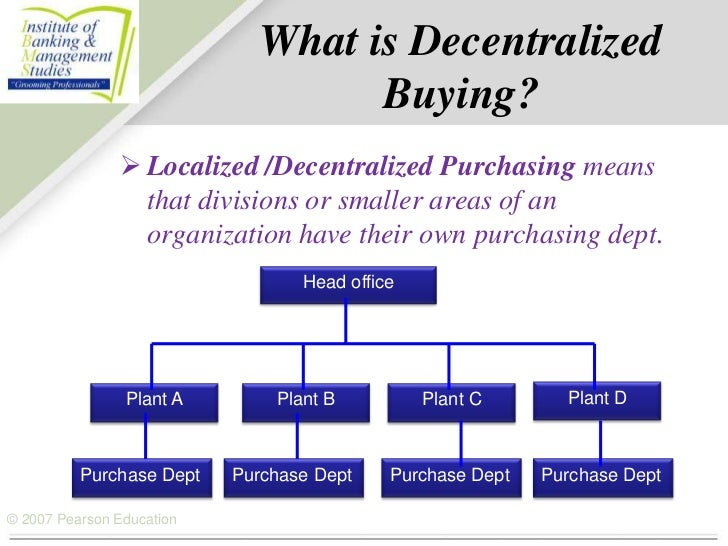 centralize vs decentralize purchasing Examine the differences of centralized and decentralized sourcing efforts and learn how to benefit from the best of both worlds the centralized vs decentralized debate if your company isn't set up to allow for a centralized procurement structure.