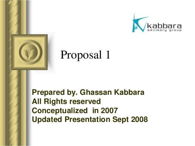 Proposal 1 Prepared by. Ghassan Kabbara All Rights reserved Conceptualized in 2007 Updated Presentation Sept 2008