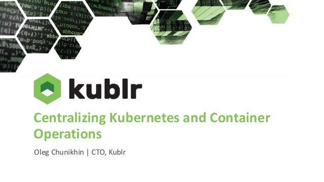 Centralizing Kubernetes and Container Operations Oleg Chunikhin | CTO, Kublr