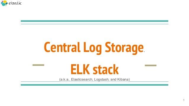 Central Log Storage. ELK stack(a.k.a., Elasticsearch, Logstash, and Kibana) 1