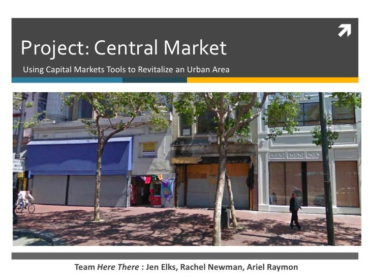 Project: Central Market <br />Using Capital Markets Tools to Revitalize an Urban Area<br />Team Here There : Jen Elks, Rac...