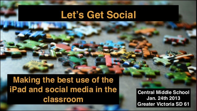 Let's Get Social  Making the best use of the iPad and social media in the classroom  Central Middle School! Jan. 24th 2013...