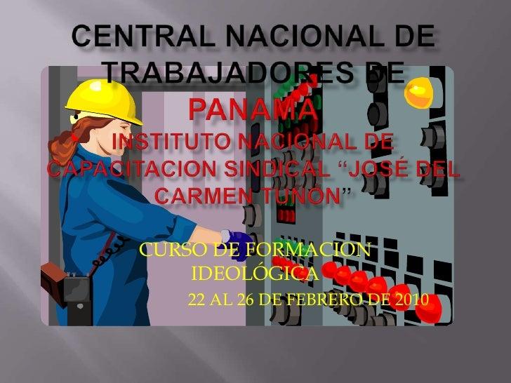 """CENTRAL NACIONAL DE TRABAJADORES DE PANAMÁINSTITUTO NACIONAL DE CAPACITACION SINDICAL """"JOSÉ DEL CARMEN TUÑÓN""""<br />CURSO D..."""
