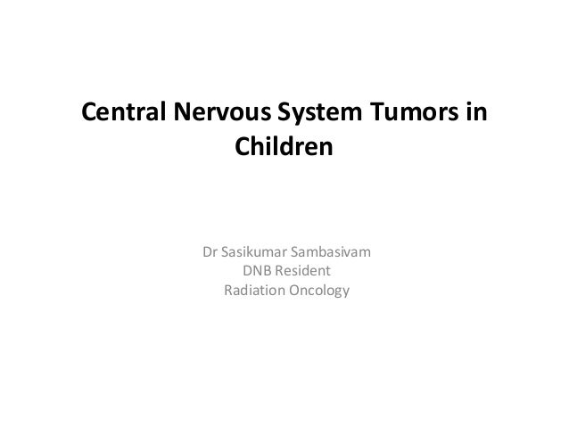 Central Nervous System Tumors in Children  Dr Sasikumar Sambasivam DNB Resident Radiation Oncology