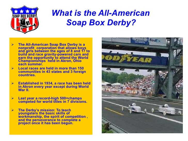 What is the All-American    Soap Box Derby? <ul><li>The All-American Soap Box Derby is a nonprofit  corporation that allow...