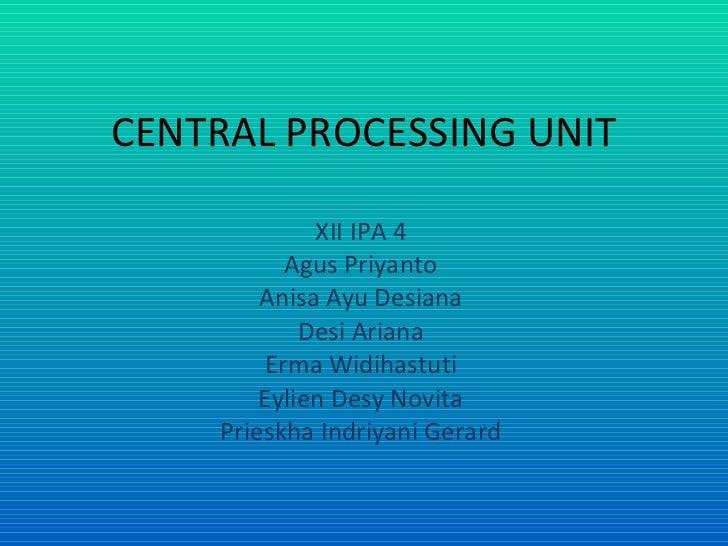 CENTRAL PROCESSING UNIT XII IPA 4 Agus Priyanto Anisa Ayu Desiana Desi Ariana Erma Widihastuti Eylien Desy Novita Prieskha...