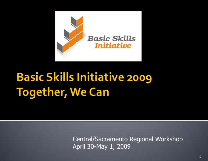 Basic Skills Initiative 2009 Together, We Can              Central/Sacramento Regional Workshop            April 30-May 1,...