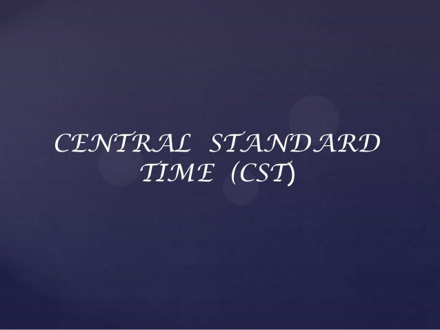 CENTRAL STANDARD TIME (CST)