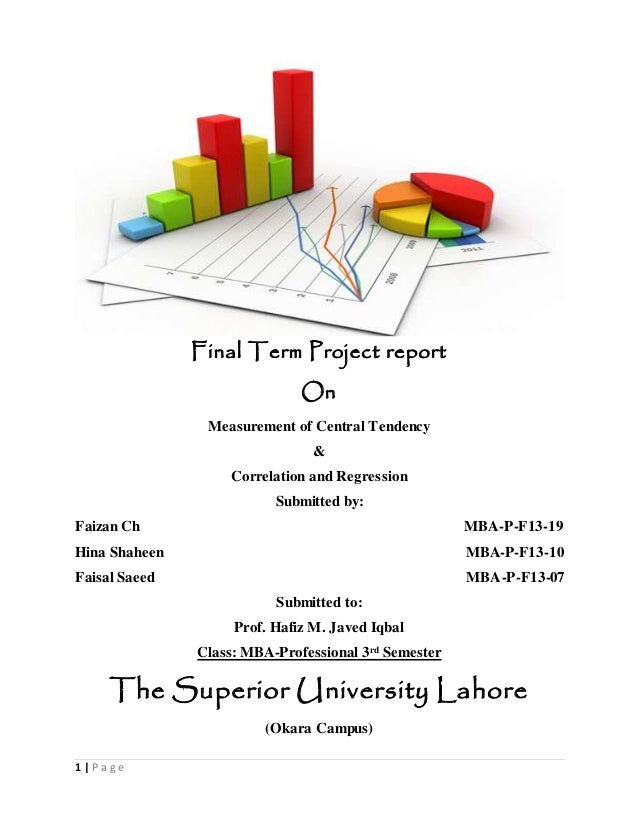 1 | P a g e Final Term Project report On Measurement of Central Tendency & Correlation and Regression Submitted by: Faizan...