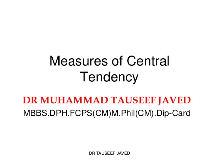 Measures of Central         TendencyDR MUHAMMAD TAUSEEF JAVEDMBBS.DPH.FCPS(CM)M.Phil(CM).Dip-Card              DR TAUSEEF ...