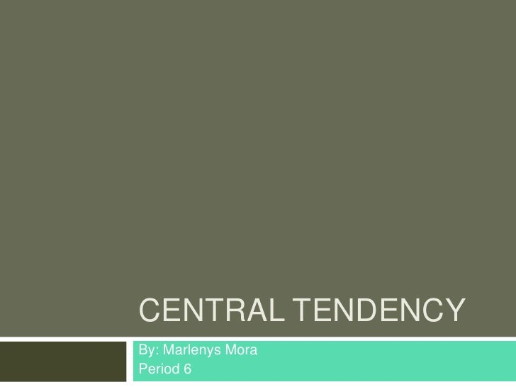 CENTRAL TENDENCYBy: Marlenys MoraPeriod 6