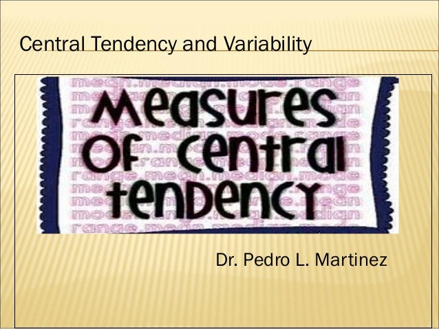 Central Tendency and Variability Dr. Pedro L. Martinez
