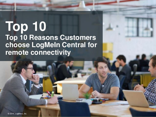 Top 10  Top 10 Reasons Customers  choose LogMeIn Central for  remote connectivity  © 2014, LogMeIn, Inc.