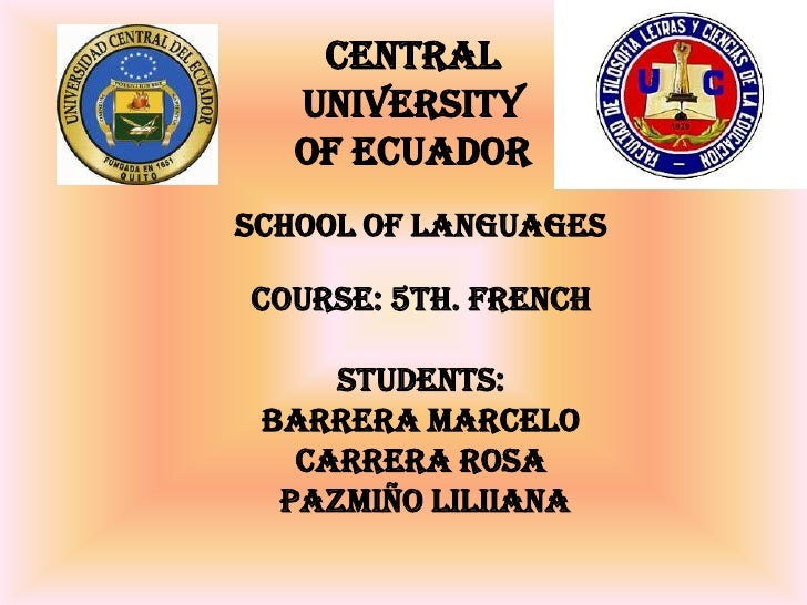 CENTRAL UNIVERSITY OF ECUADOR<br />SCHOOL OF LANGUAGES<br />COURSE: 5th. French<br />STUDENTS:<br />Barrera Marcelo<br />C...