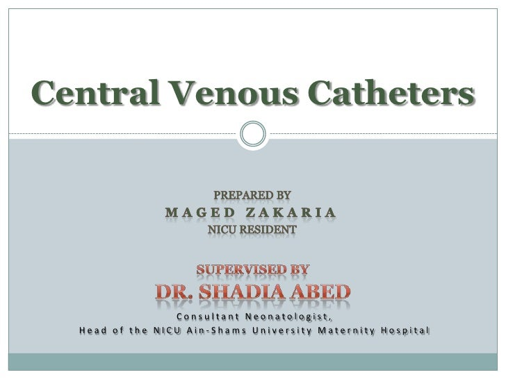 Central Venous Catheters                      Consultant Neonatologist,   Head of the NICU Ain-Shams University Maternity ...