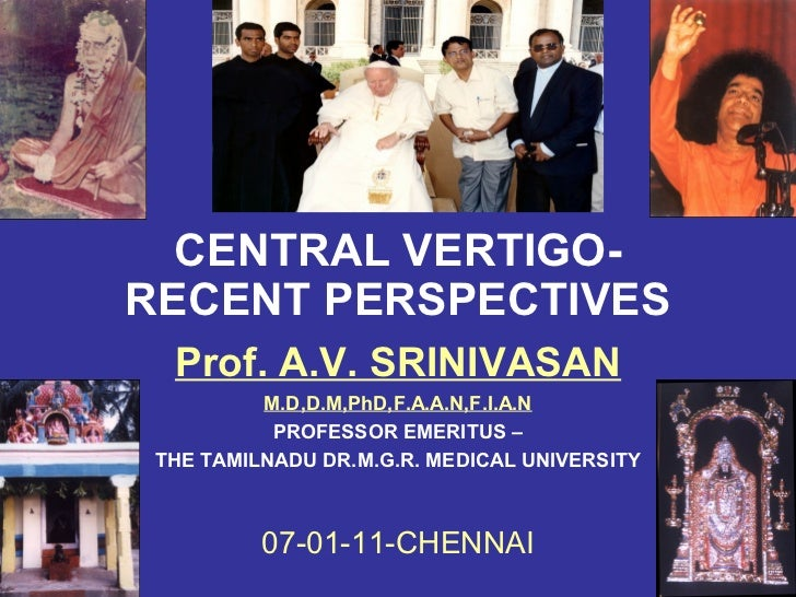 CENTRAL VERTIGO-RECENT PERSPECTIVES  Prof. A.V. SRINIVASAN          M.D,D.M,PhD,F.A.A.N,F.I.A.N           PROFESSOR EMERIT...