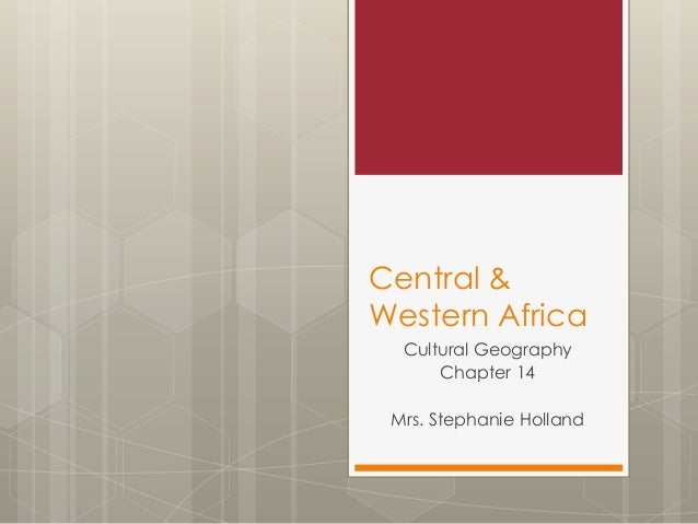 Central & Western Africa Cultural Geography Chapter 14 Mrs. Stephanie Holland