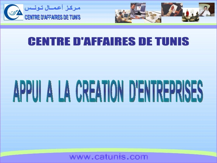 CENTRE D'AFFAIRES DE TUNIS مـركـز أعـمــال تـونــس www.catunis.com CENTRE D'AFFAIRES DE TUNIS APPUI  A  LA  CREATION  D'EN...