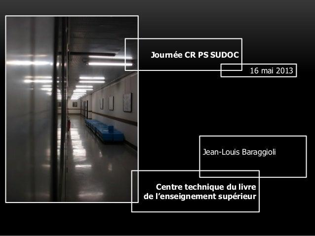 Journée CR PS SUDOC 16 mai 2013 Jean-Louis Baraggioli Centre technique du livre de l'enseignement supérieur