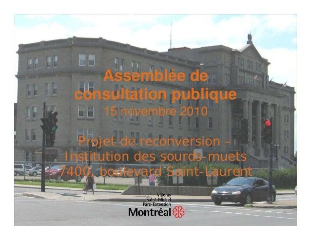 Assemblée de  consultation publique      15 novembre 2010   Projet de reconversion – Institution des sourds-muets7400, bou...