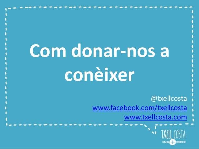 Com donar-nos a conèixer @txellcosta www.facebook.com/txellcosta www.txellcosta.com