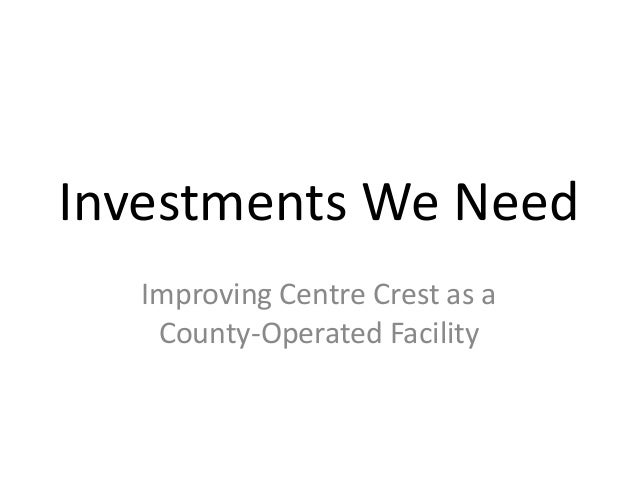 Investments We NeedImproving Centre Crest as aCounty-Operated Facility
