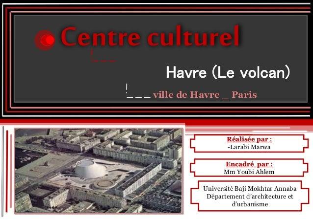 Réalisée par : -Larabi Marwa Centre culturel Havre (Le volcan) ville de Havre _ Paris Encadré par : Mm Youbi Ahlem Univers...