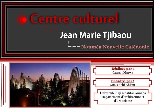 Réalisée par : -Larabi Marwa Centre culturel Nouméa Nouvelle Calédonie Encadré par : Mm Youbi Ahlem Université Baji Mokhta...