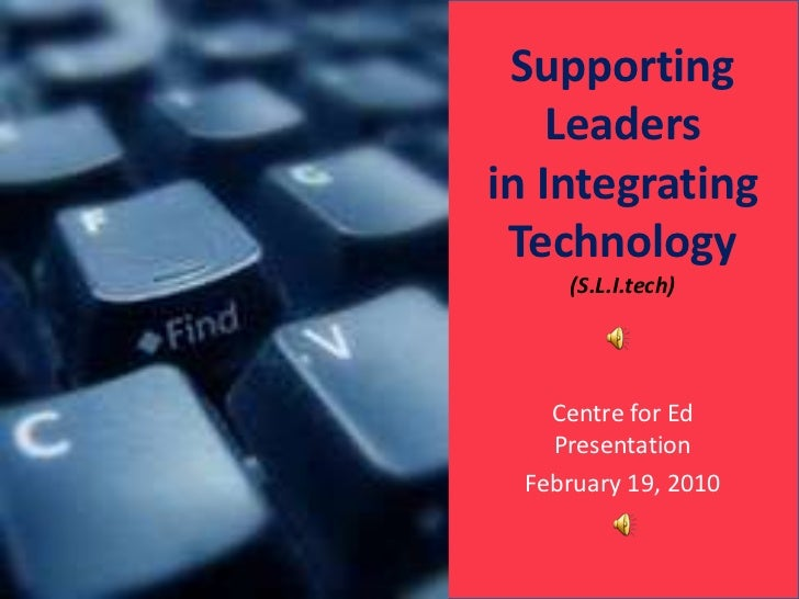 Supporting Leaders in Integrating Technology (S.L.I.tech)<br />Centre for Ed Presentation<br />February 19, 2010<br />
