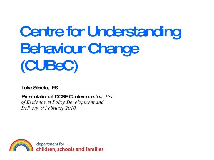 Centre for Understanding Behaviour Change (CUBeC) Luke Sibieta, IFS Presentation at DCSF Conference:  The Use of Evidence ...