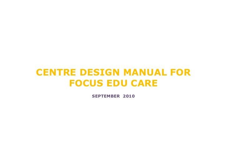 CENTRE DESIGN MANUAL FOR     FOCUS EDU CARE        SEPTEMBER 2010