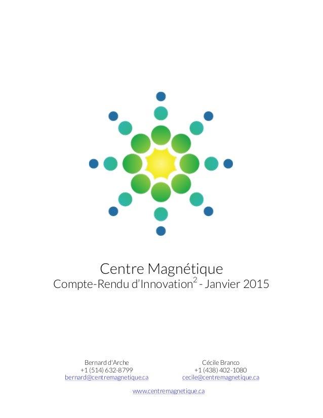 Centre Magnétique Compte-Rendu d'Innovation2 -Janvier 2015 Bernard d'Arche +1 (514) 632-8799 bernard@centremagnetique.ca C...