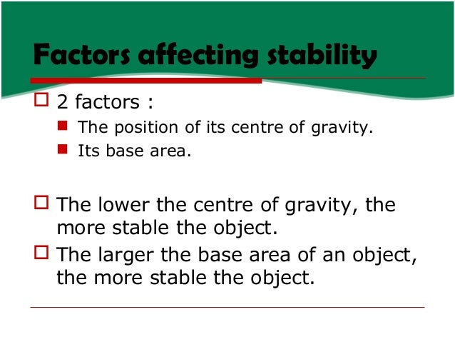 Factors affecting stability  2 factors :  The position of its centre of gravity.  Its base area.   The lower the centr...