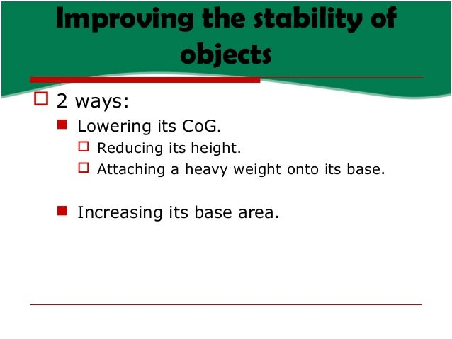 Improving the stability of objects  2 ways:  Lowering its CoG.  Reducing its height.  Attaching a heavy weight onto it...