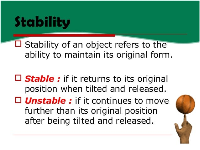 Stability  Stability of an object refers to the ability to maintain its original form.  Stable : if it returns to its or...
