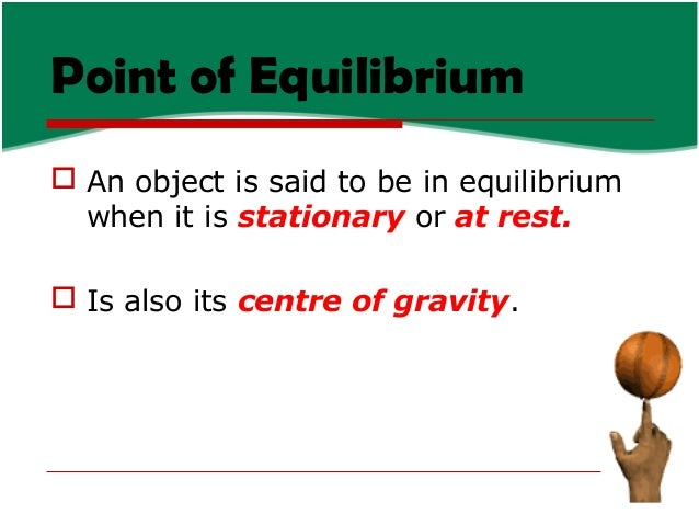Point of Equilibrium  An object is said to be in equilibrium when it is stationary or at rest.  Is also its centre of gr...