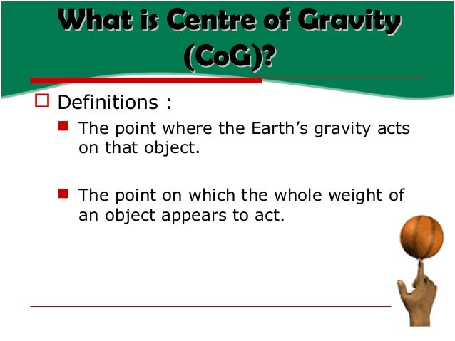 What is Centre of Gravity (CoG)?  Definitions :  The point where the Earth's gravity acts on that object.  The point on...