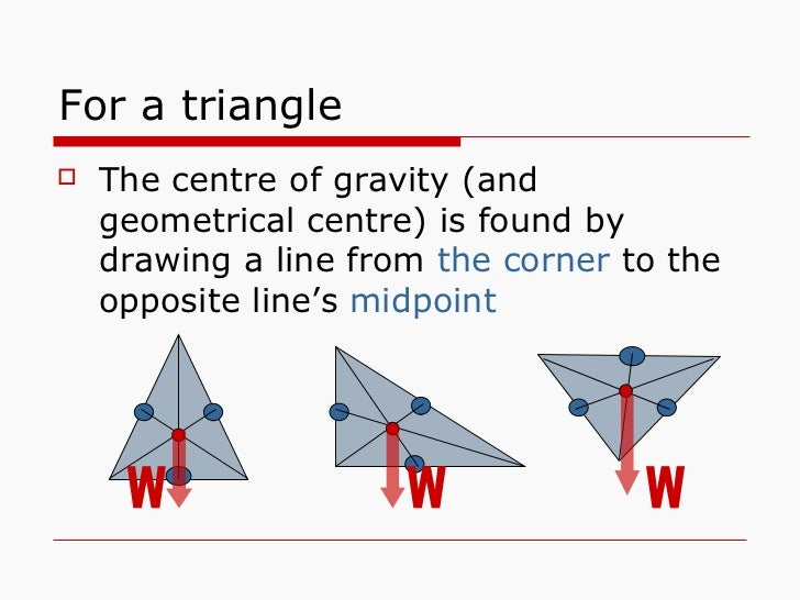 For a triangle <ul><li>The centre of gravity (and geometrical centre) is found by drawing a line from  the corner  to the ...