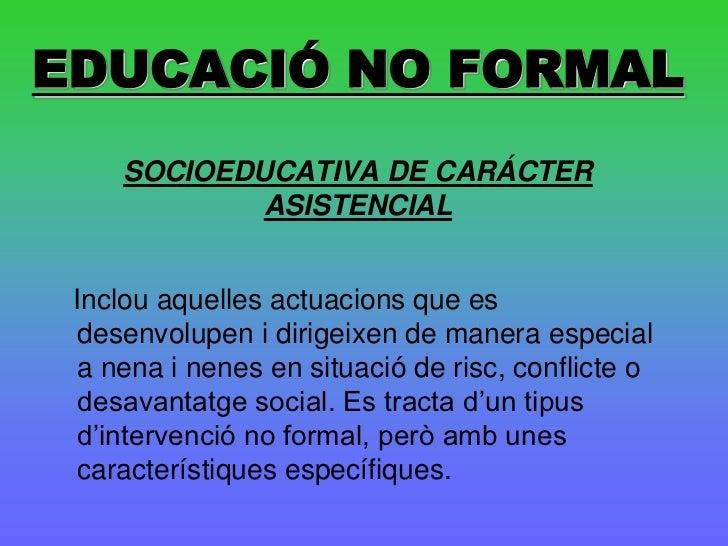 EDUCACIÓ NO FORMAL     SOCIOEDUCATIVA DE CARÁCTER             ASISTENCIAL Inclou aquelles actuacions que es desenvolupen i...