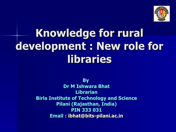 Knowledge for rural development : New role for libraries By  Dr M Ishwara Bhat Librarian Birla Institute of Technology and...
