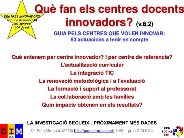 Dr. Pere Marquès (2016) http://peremarques.net/ UAB – grup DIM-EDU Què fan els centres docents innovadors? (v.6.1) GUIA PE...